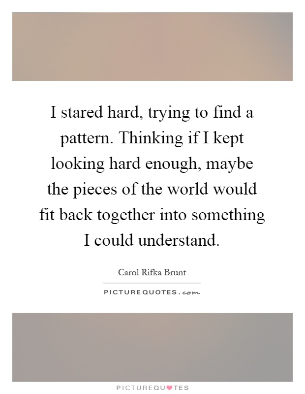 I stared hard, trying to find a pattern. Thinking if I kept looking hard enough, maybe the pieces of the world would fit back together into something I could understand Picture Quote #1