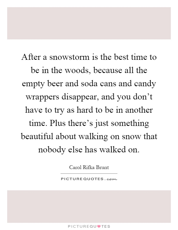 After a snowstorm is the best time to be in the woods, because all the empty beer and soda cans and candy wrappers disappear, and you don't have to try as hard to be in another time. Plus there's just something beautiful about walking on snow that nobody else has walked on Picture Quote #1