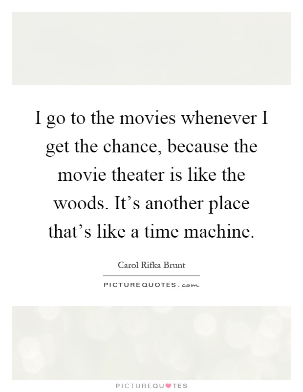 I go to the movies whenever I get the chance, because the movie theater is like the woods. It's another place that's like a time machine Picture Quote #1