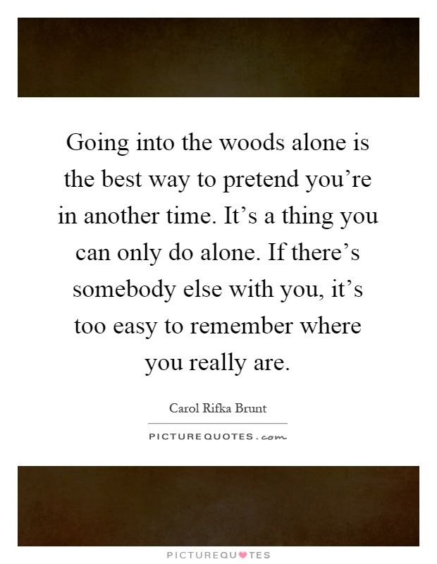 Going into the woods alone is the best way to pretend you're in another time. It's a thing you can only do alone. If there's somebody else with you, it's too easy to remember where you really are Picture Quote #1
