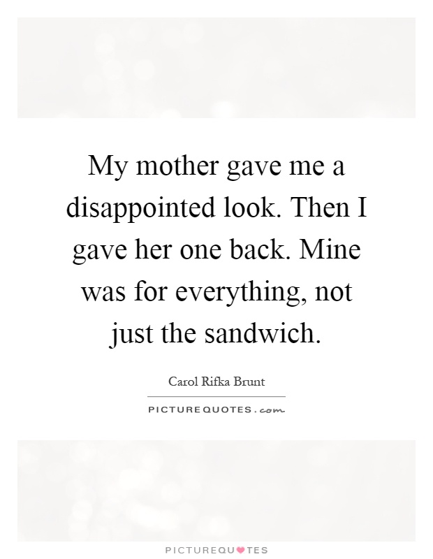 My mother gave me a disappointed look. Then I gave her one back. Mine was for everything, not just the sandwich Picture Quote #1