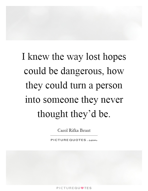 I knew the way lost hopes could be dangerous, how they could turn a person into someone they never thought they'd be Picture Quote #1