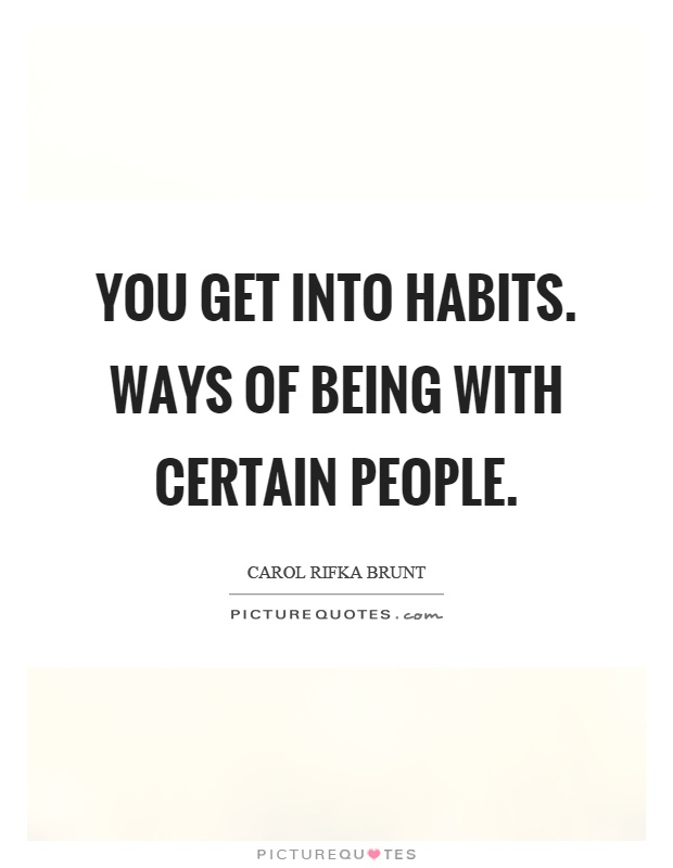 You get into habits. Ways of being with certain people Picture Quote #1