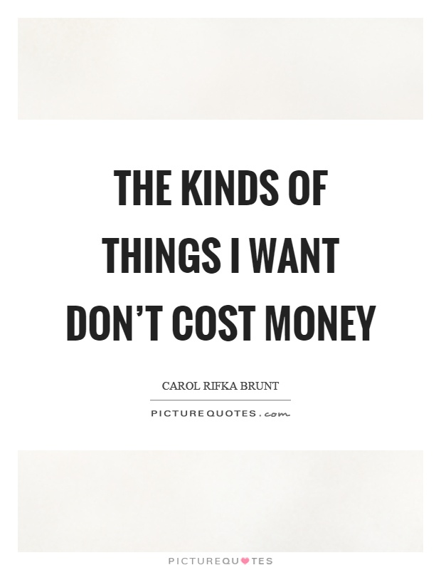 The kinds of things I want don't cost money Picture Quote #1