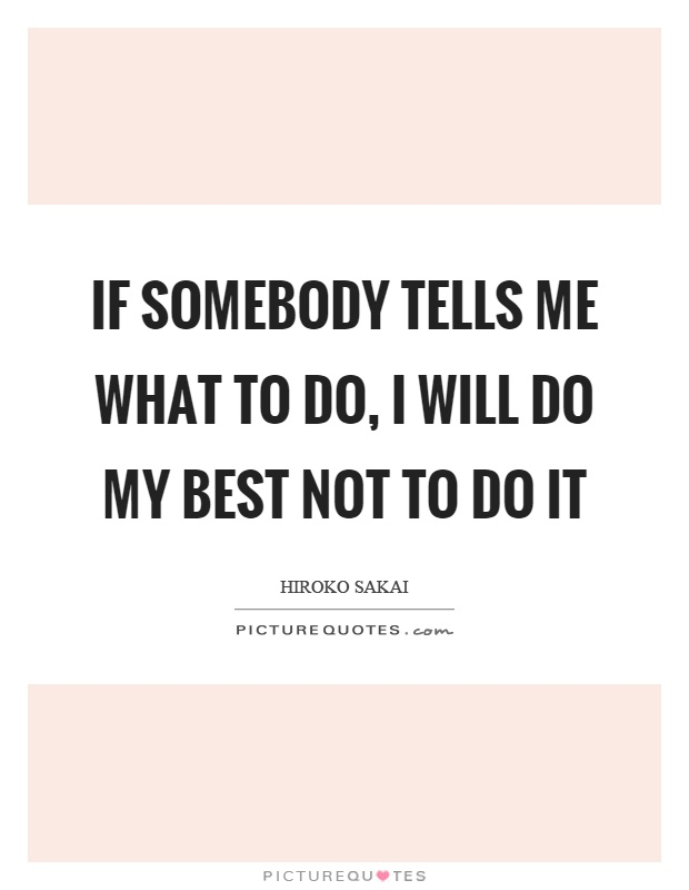 If somebody tells me what to do, I will do my best not to do it Picture Quote #1