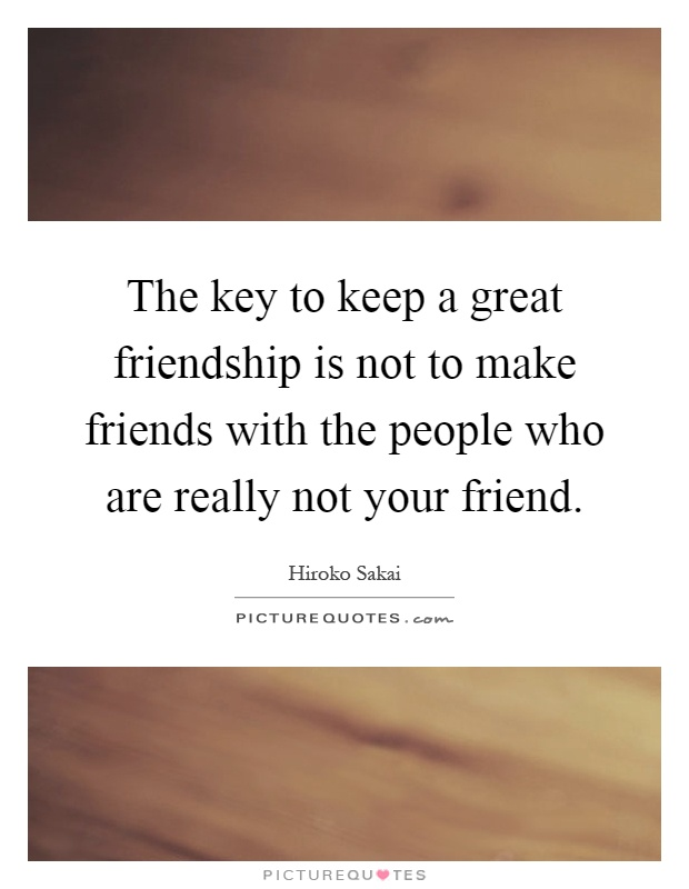 The key to keep a great friendship is not to make friends with the people who are really not your friend Picture Quote #1