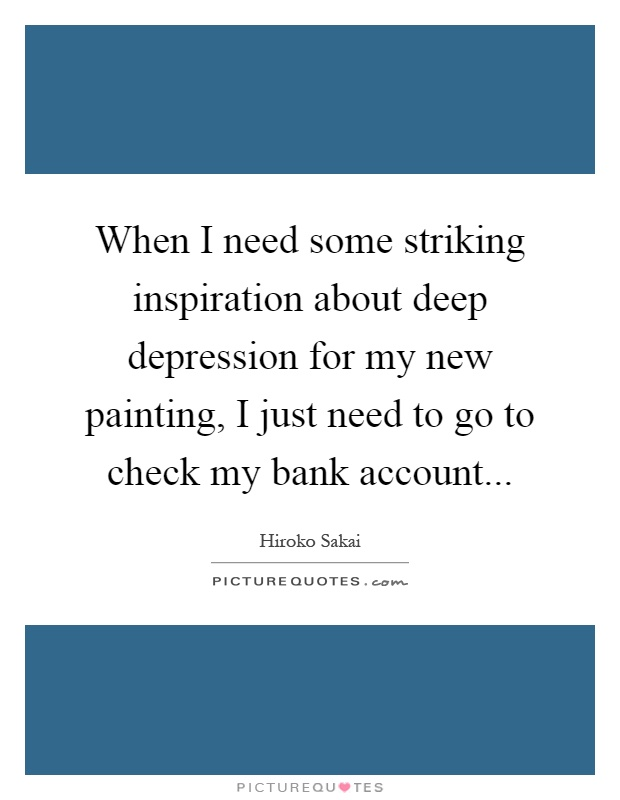 When I need some striking inspiration about deep depression for my new painting, I just need to go to check my bank account Picture Quote #1