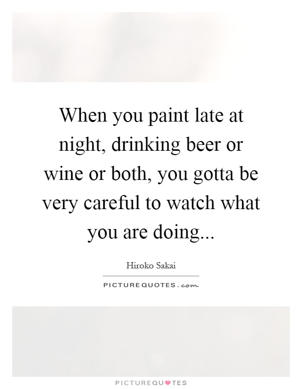 When you paint late at night, drinking beer or wine or both, you gotta be very careful to watch what you are doing Picture Quote #1