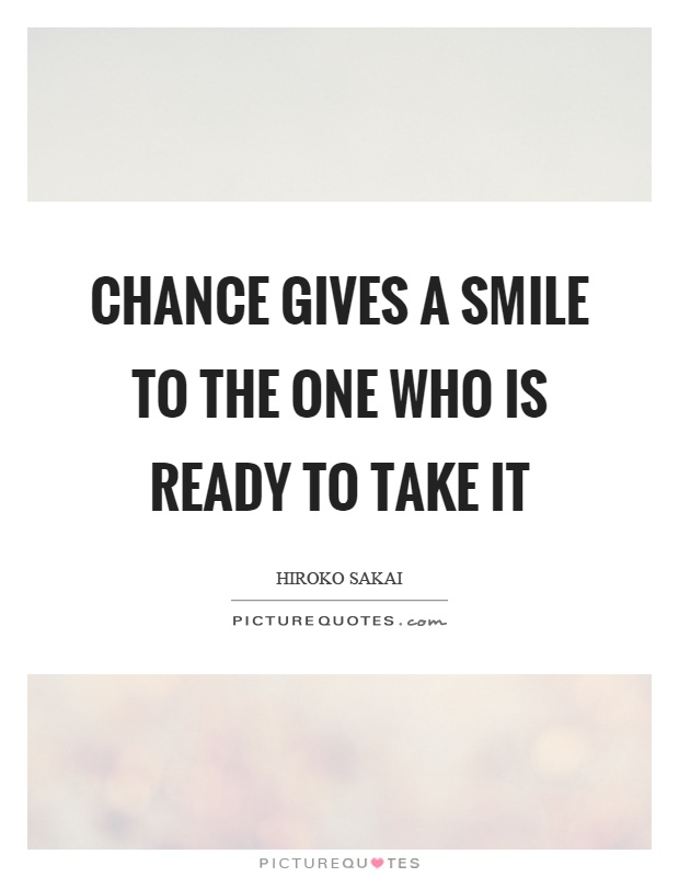 Chance gives a smile to the one who is ready to take it Picture Quote #1