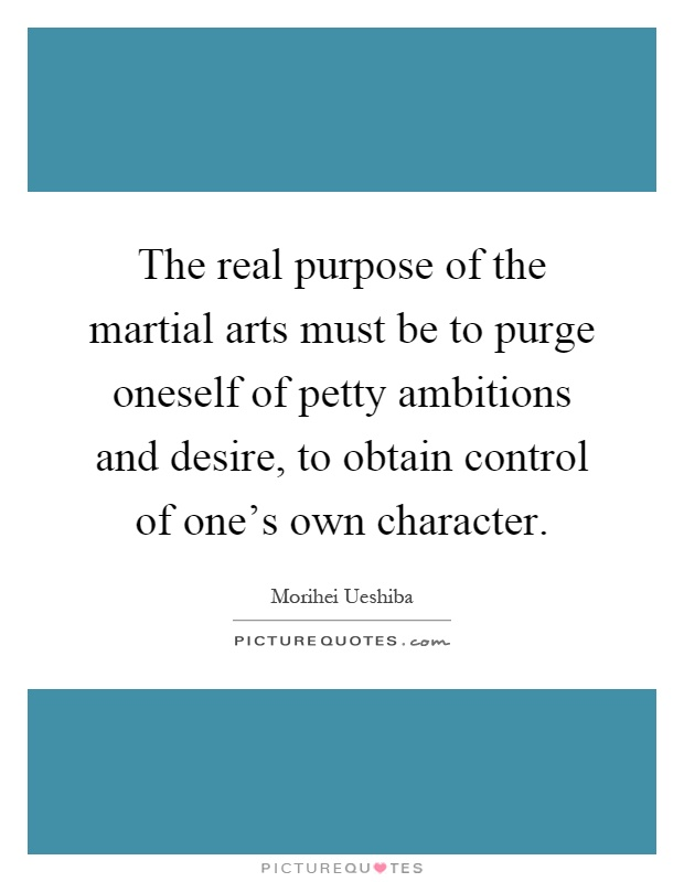 The real purpose of the martial arts must be to purge oneself of petty ambitions and desire, to obtain control of one's own character Picture Quote #1