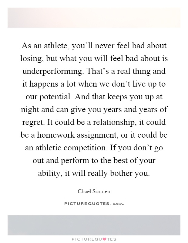 As an athlete, you'll never feel bad about losing, but what you will feel bad about is underperforming. That's a real thing and it happens a lot when we don't live up to our potential. And that keeps you up at night and can give you years and years of regret. It could be a relationship, it could be a homework assignment, or it could be an athletic competition. If you don't go out and perform to the best of your ability, it will really bother you Picture Quote #1