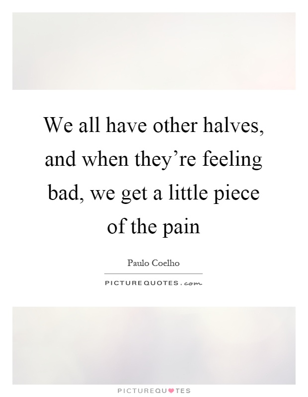 We all have other halves, and when they're feeling bad, we get a little piece of the pain Picture Quote #1