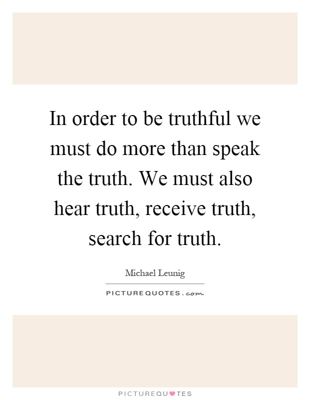 In order to be truthful we must do more than speak the truth. We must also hear truth, receive truth, search for truth Picture Quote #1