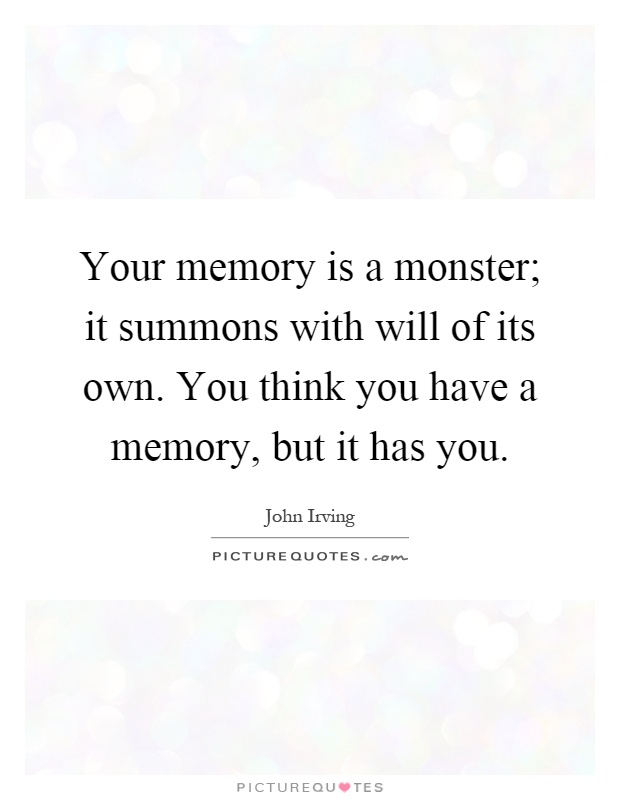 Your memory is a monster; it summons with will of its own. You think you have a memory, but it has you Picture Quote #1