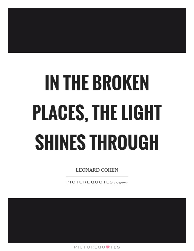 In the broken places, the light shines through Picture Quote #1