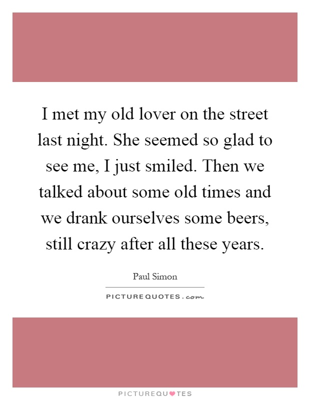 I met my old lover on the street last night. She seemed so glad to see me, I just smiled. Then we talked about some old times and we drank ourselves some beers, still crazy after all these years Picture Quote #1