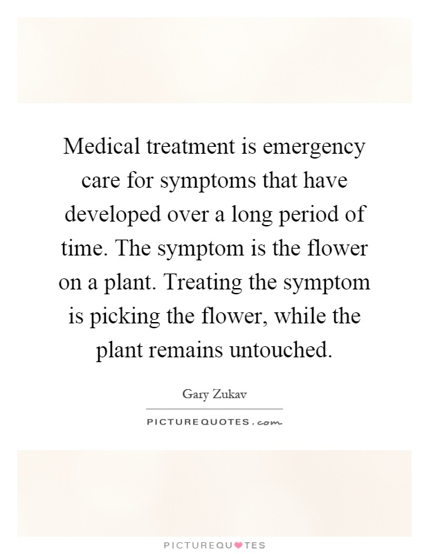 Medical treatment is emergency care for symptoms that have developed over a long period of time. The symptom is the flower on a plant. Treating the symptom is picking the flower, while the plant remains untouched Picture Quote #1
