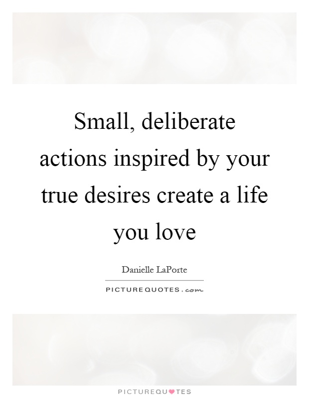 Small, deliberate actions inspired by your true desires create a life you love Picture Quote #1