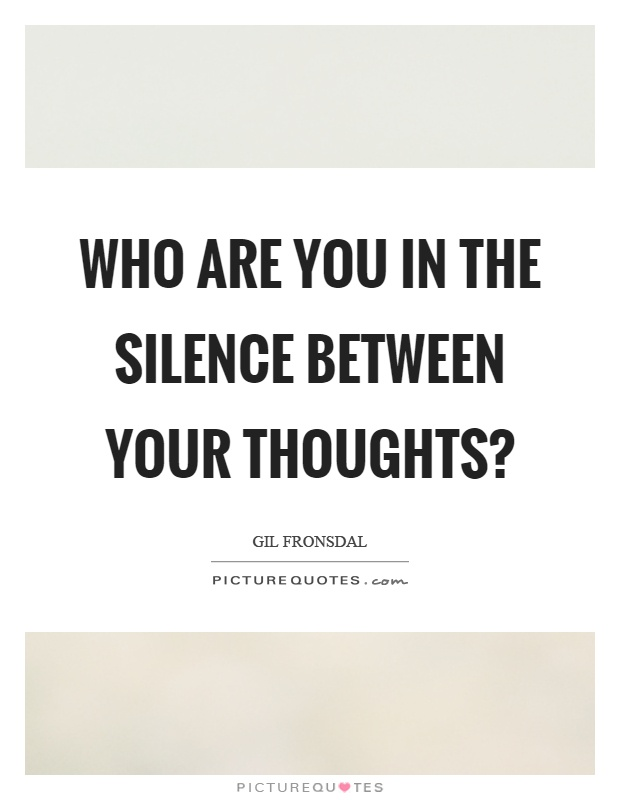 Who are you in the silence between your thoughts? Picture Quote #1