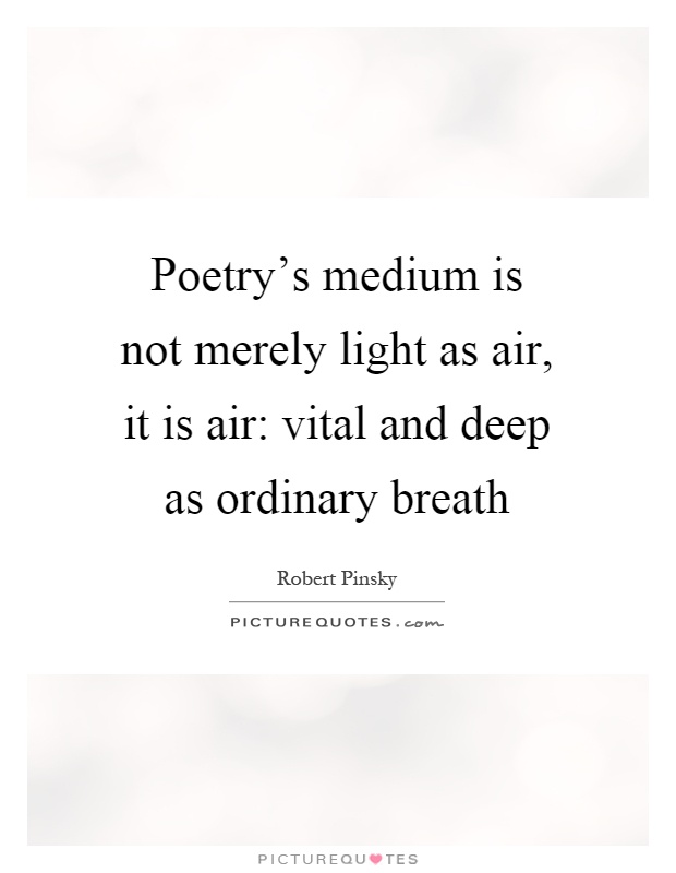 Poetry's medium is not merely light as air, it is air: vital and deep as ordinary breath Picture Quote #1