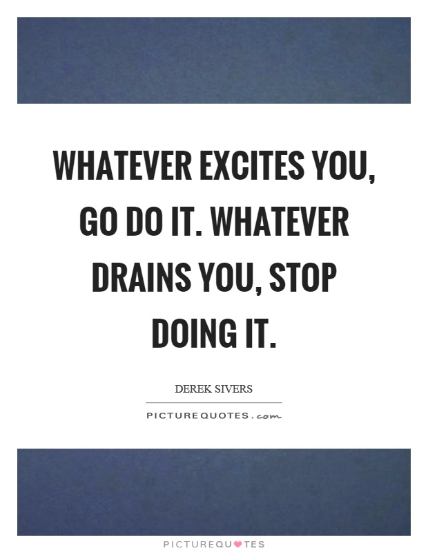 Whatever excites you, go do it. Whatever drains you, stop doing it Picture Quote #1
