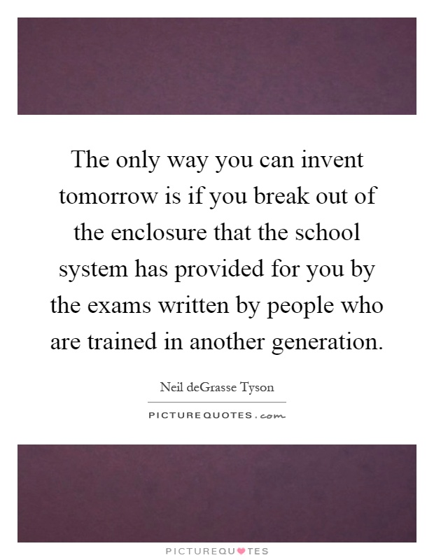 The only way you can invent tomorrow is if you break out of the enclosure that the school system has provided for you by the exams written by people who are trained in another generation Picture Quote #1
