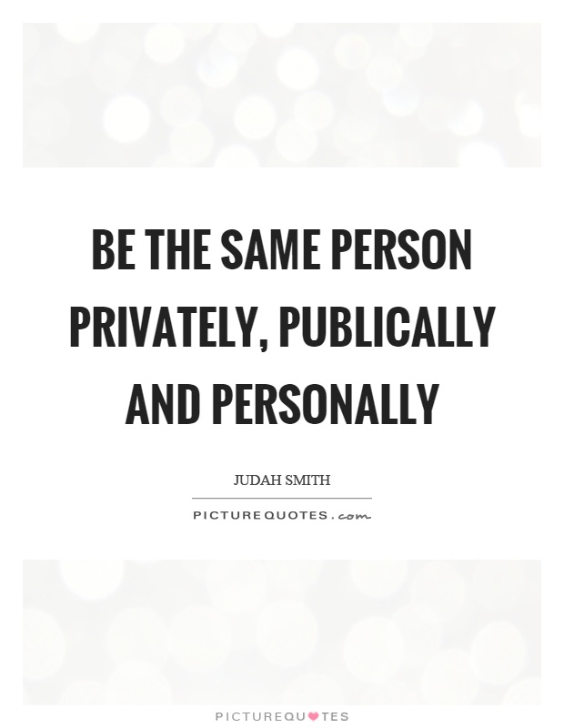 Be the same person privately, publically and personally Picture Quote #1