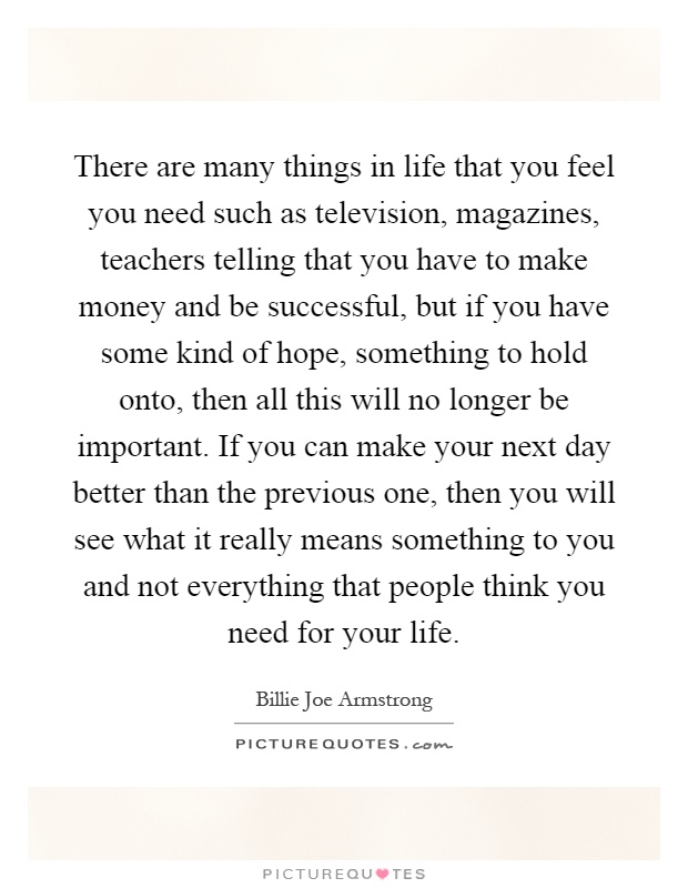 There are many things in life that you feel you need such as television, magazines, teachers telling that you have to make money and be successful, but if you have some kind of hope, something to hold onto, then all this will no longer be important. If you can make your next day better than the previous one, then you will see what it really means something to you and not everything that people think you need for your life Picture Quote #1