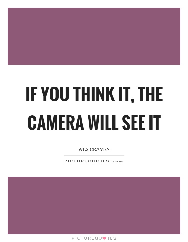 If you think it, the camera will see it Picture Quote #1