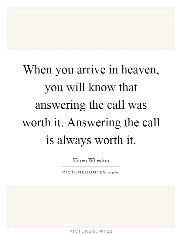 When you arrive in heaven, you will know that answering the call was worth it. Answering the call is always worth it Picture Quote #1