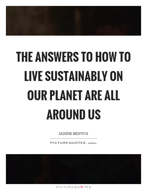 The answers to how to live sustainably on our planet are all around us Picture Quote #1