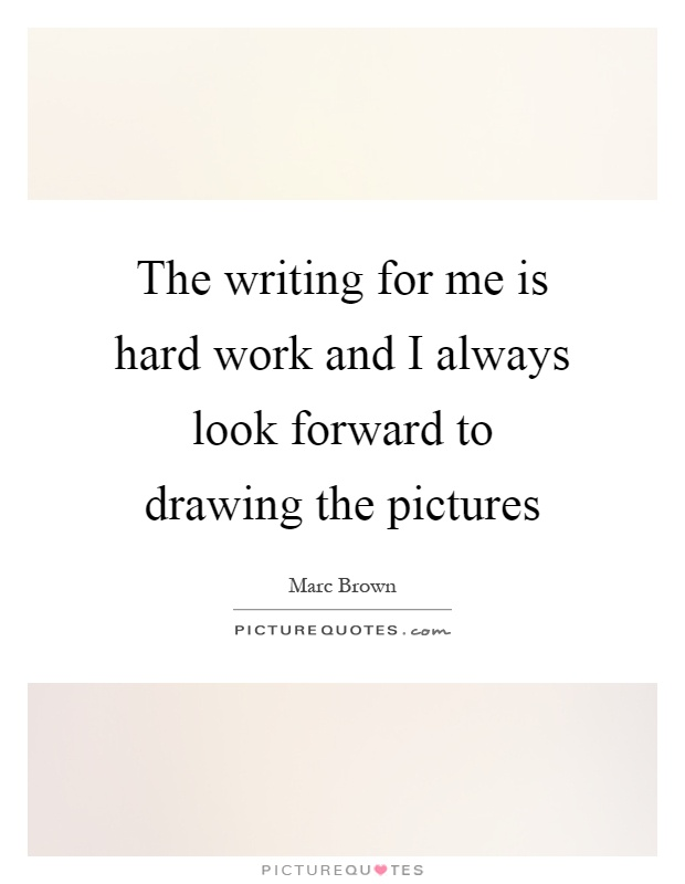 The writing for me is hard work and I always look forward to drawing the pictures Picture Quote #1