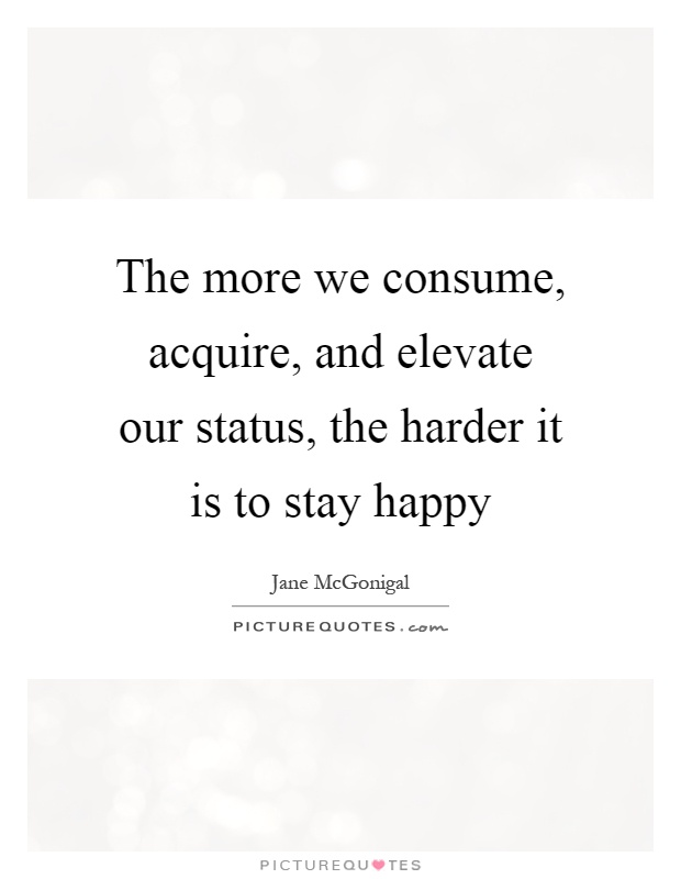 The more we consume, acquire, and elevate our status, the harder it is to stay happy Picture Quote #1