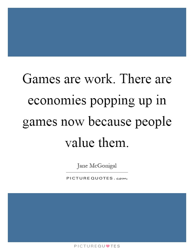 Games are work. There are economies popping up in games now because people value them Picture Quote #1