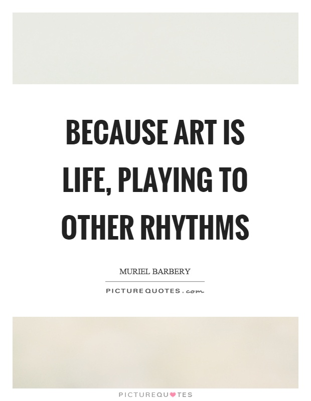 Because art is life, playing to other rhythms Picture Quote #1