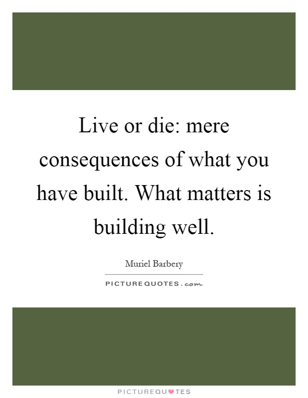 Live or die: mere consequences of what you have built. What matters is building well Picture Quote #1