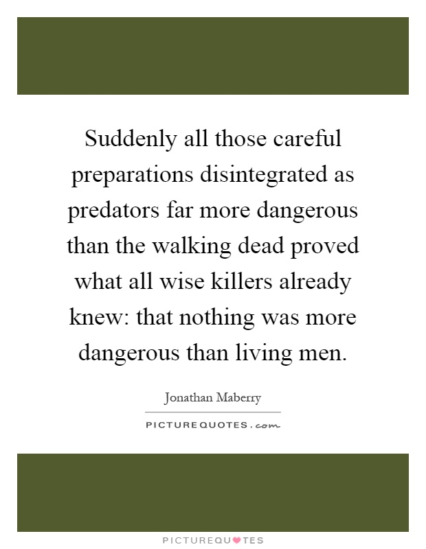 Suddenly all those careful preparations disintegrated as predators far more dangerous than the walking dead proved what all wise killers already knew: that nothing was more dangerous than living men Picture Quote #1