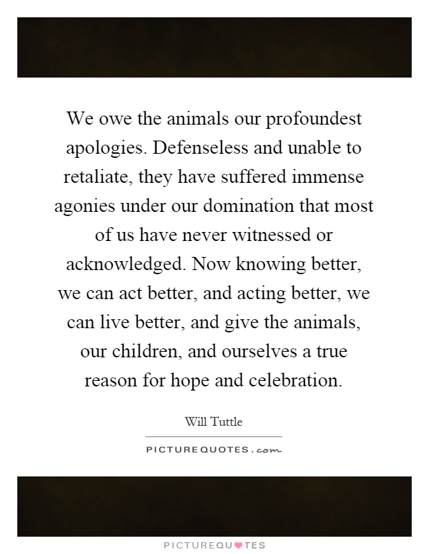 We owe the animals our profoundest apologies. Defenseless and unable to retaliate, they have suffered immense agonies under our domination that most of us have never witnessed or acknowledged. Now knowing better, we can act better, and acting better, we can live better, and give the animals, our children, and ourselves a true reason for hope and celebration Picture Quote #1