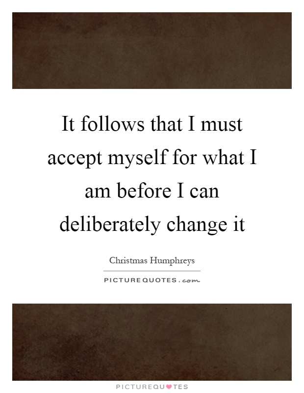 It follows that I must accept myself for what I am before I can deliberately change it Picture Quote #1