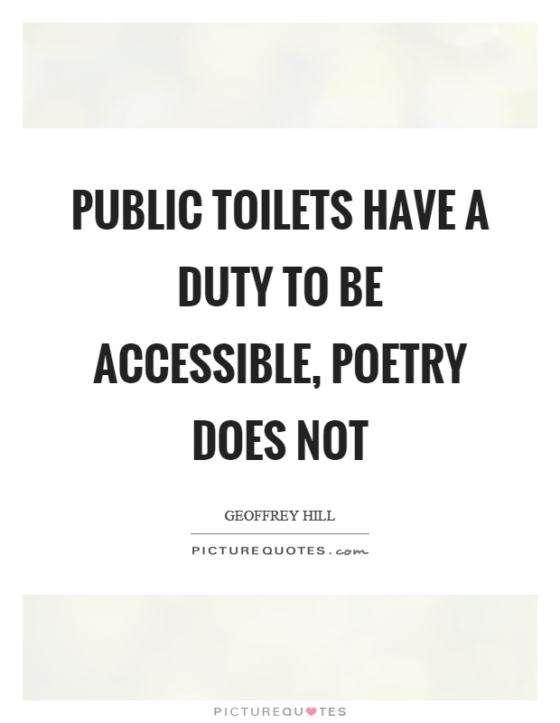 Public toilets have a duty to be accessible, poetry does not Picture Quote #1