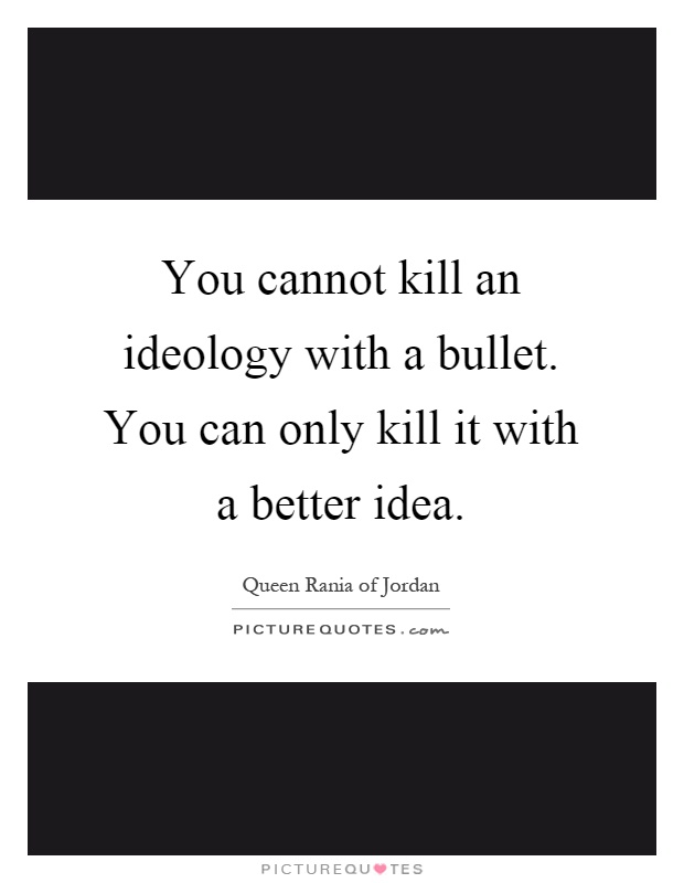 You cannot kill an ideology with a bullet. You can only kill it with a better idea Picture Quote #1