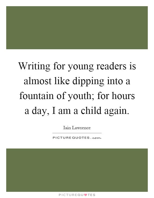 Writing for young readers is almost like dipping into a fountain of youth; for hours a day, I am a child again Picture Quote #1