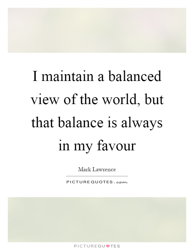 I maintain a balanced view of the world, but that balance is always in my favour Picture Quote #1