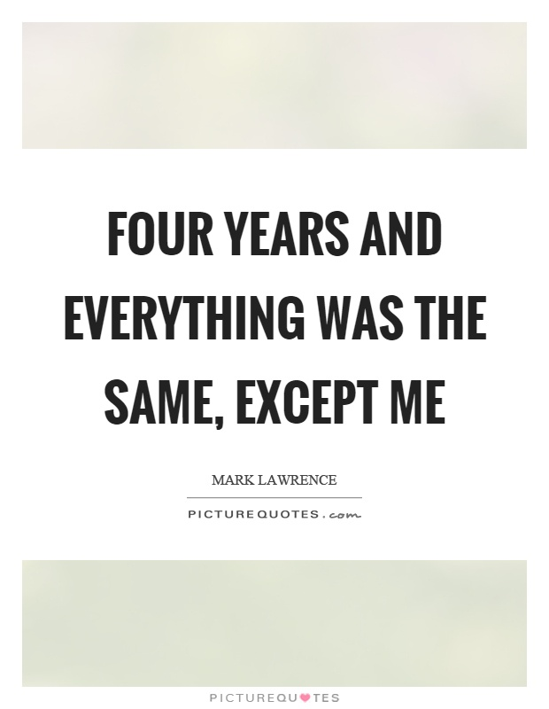 Four years and everything was the same, except me Picture Quote #1