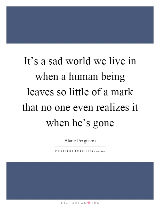 It's a sad world we live in when a human being leaves so little of a mark that no one even realizes it when he's gone Picture Quote #1