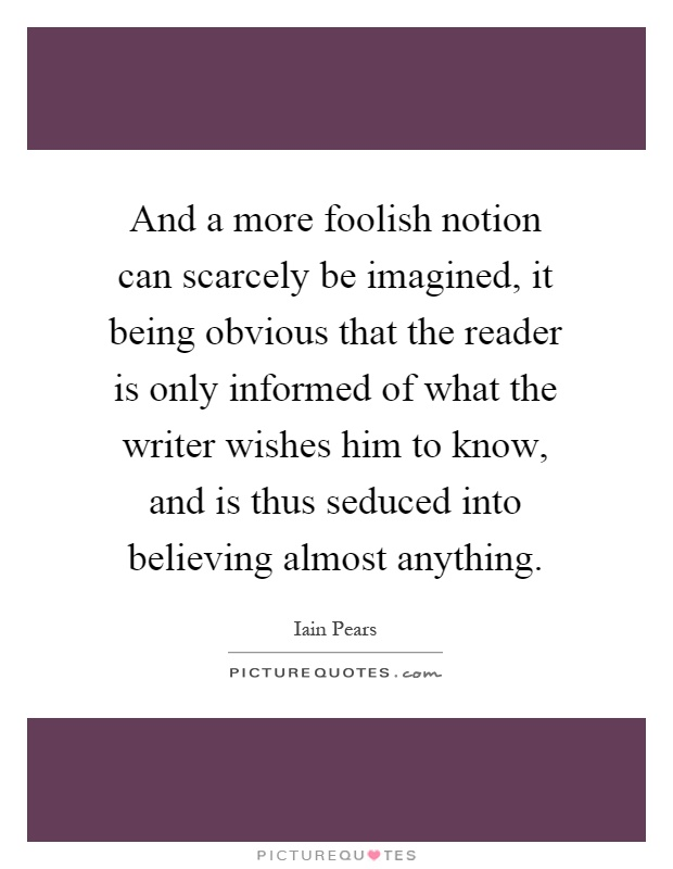 And a more foolish notion can scarcely be imagined, it being obvious that the reader is only informed of what the writer wishes him to know, and is thus seduced into believing almost anything Picture Quote #1