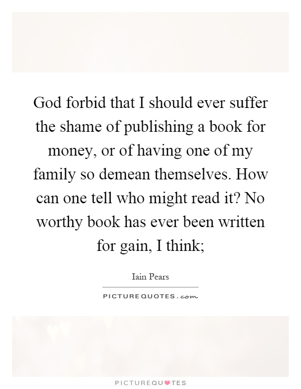 God forbid that I should ever suffer the shame of publishing a book for money, or of having one of my family so demean themselves. How can one tell who might read it? No worthy book has ever been written for gain, I think; Picture Quote #1