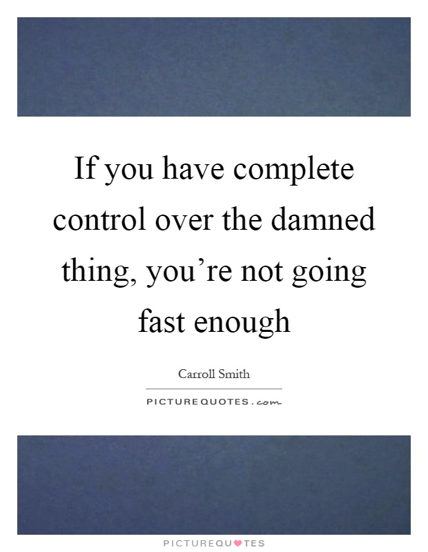 If you have complete control over the damned thing you re not going