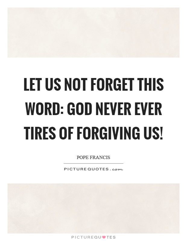 Let us not forget this word: God never ever tires of forgiving us! Picture Quote #1