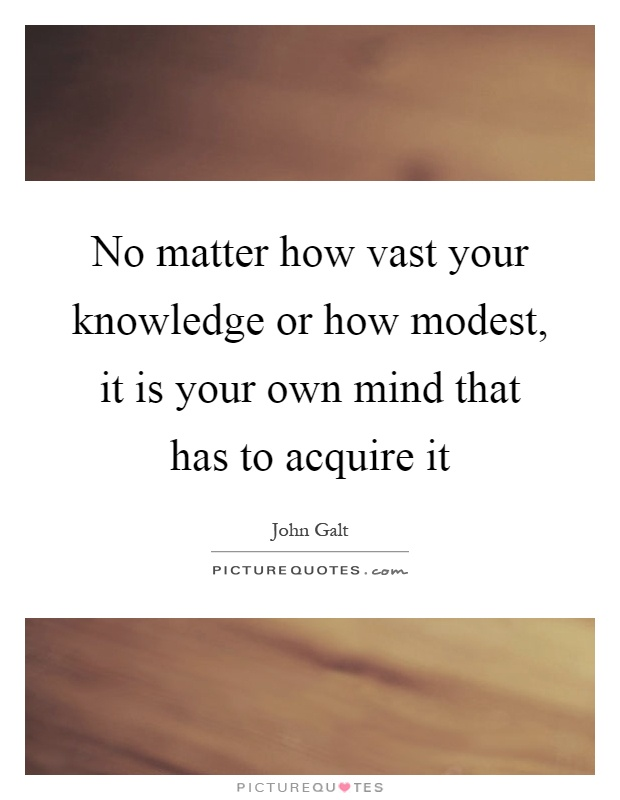No matter how vast your knowledge or how modest, it is your own mind that has to acquire it Picture Quote #1